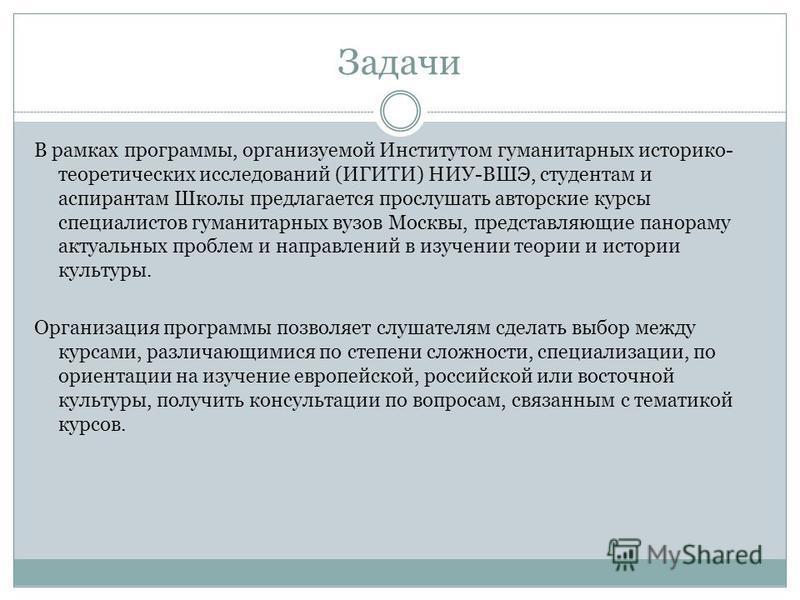 Задачи В рамках программы, организуемой Институтом гуманитарных историко- теоретических исследований (ИГИТИ) НИУ-ВШЭ, студентам и аспирантам Школы предлагается прослушать авторские курсы специалистов гуманитарных вузов Москвы, представляющие панораму