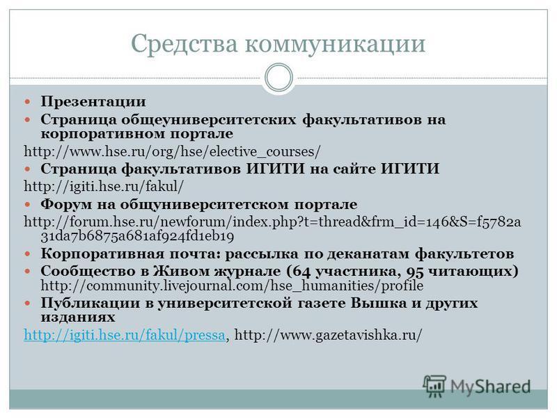Средства коммуникации Презентации Страница общеуниверситетских факультативов на корпоративном портале http://www.hse.ru/org/hse/elective_courses/ Страница факультативов ИГИТИ на сайте ИГИТИ http://igiti.hse.ru/fakul/ Форум на общуниверситетском порта