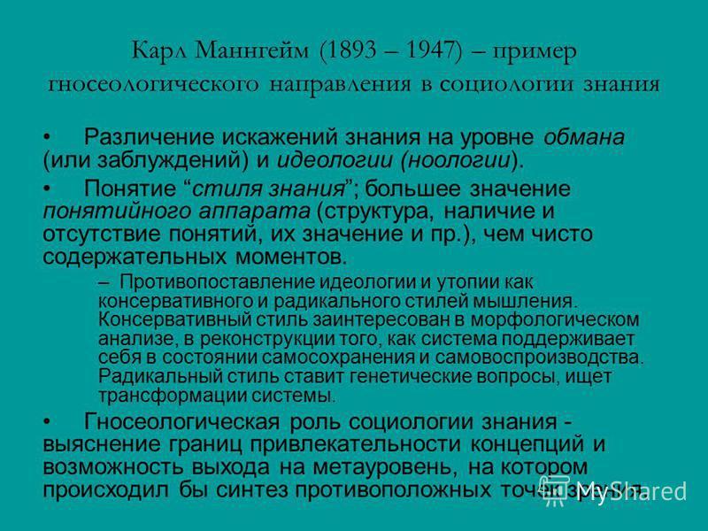 Карл Маннгейм (1893 – 1947) – пример гносеологического направления в социологии знания Различение искажений знания на уровне обмана (или заблуждений) и идеологии (ноологии). Понятие стиля знания; большее значение понятийного аппарата (структура, нали