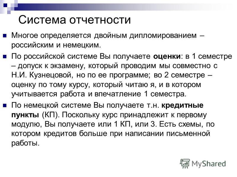 Система отчетности Многое определяется двойным дипломированные – российским и немецким. По российской системе Вы получаете оценки: в 1 семестре – допуск к экзамену, который проводим мы совместно с Н.И. Кузнецовой, но по ее программе; во 2 семестре –