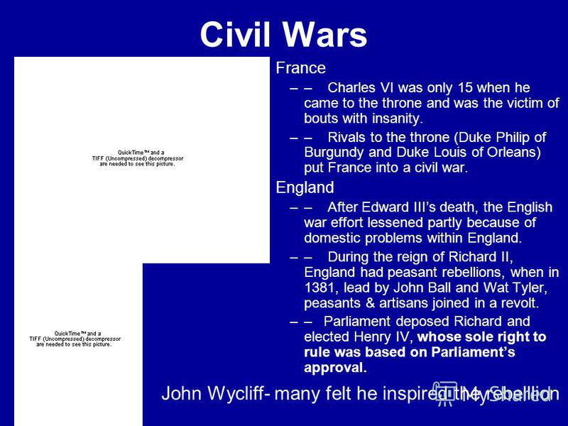 Civil Wars France –– Charles VI was only 15 when he came to the throne and was the victim of bouts with insanity. –– Rivals to the throne (Duke Philip of Burgundy and Duke Louis of Orleans) put France into a civil war. England –– After Edward IIIs de