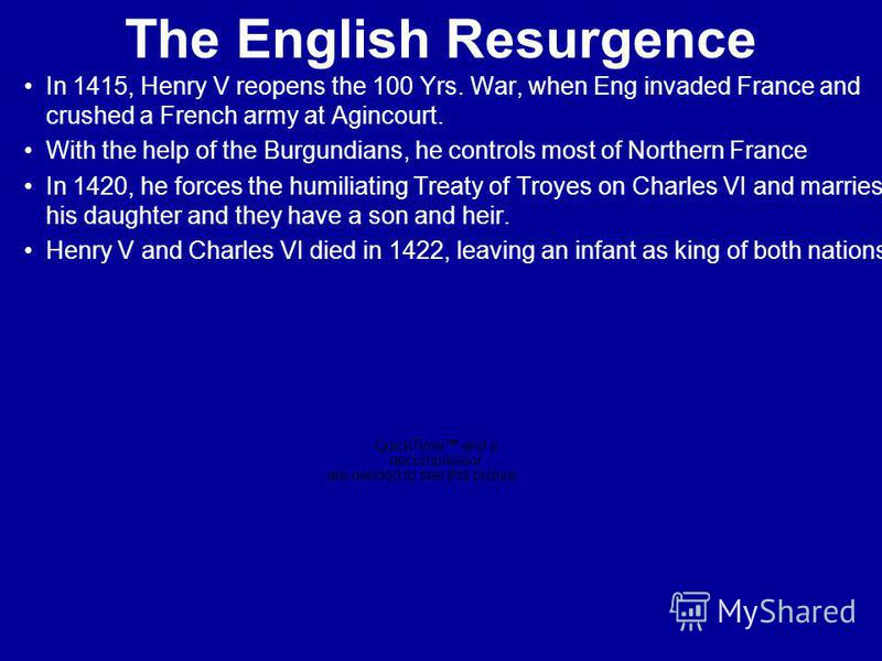 The English Resurgence In 1415, Henry V reopens the 100 Yrs. War, when Eng invaded France and crushed a French army at Agincourt. With the help of the Burgundians, he controls most of Northern France In 1420, he forces the humiliating Treaty of Troye