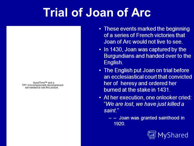 Trial of Joan of Arc These events marked the beginning of a series of French victories that Joan of Arc would not live to see. In 1430, Joan was captured by the Burgundians and handed over to the English. The English put Joan on trial before an eccle