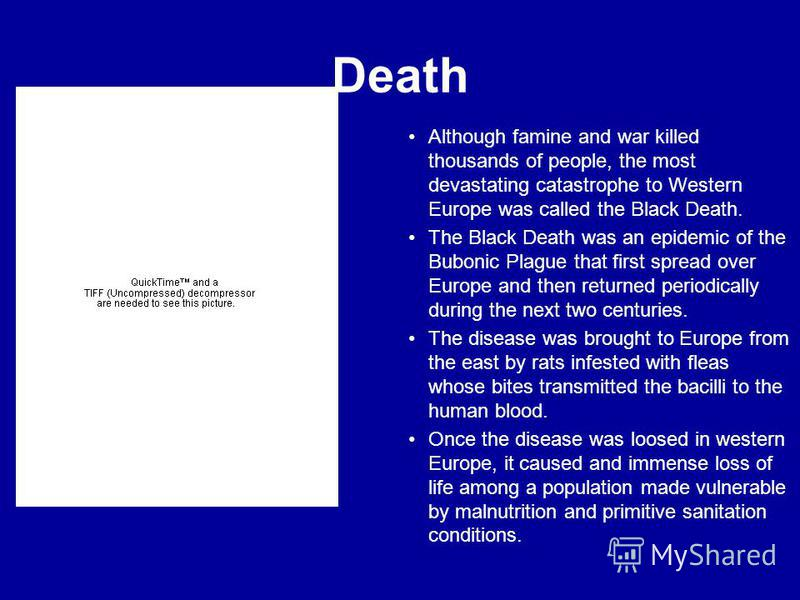 Death Although famine and war killed thousands of people, the most devastating catastrophe to Western Europe was called the Black Death. The Black Death was an epidemic of the Bubonic Plague that first spread over Europe and then returned periodicall