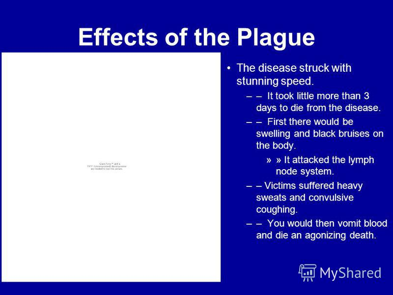 Effects of the Plague The disease struck with stunning speed. –– It took little more than 3 days to die from the disease. –– First there would be swelling and black bruises on the body. »» It attacked the lymph node system. –– Victims suffered heavy