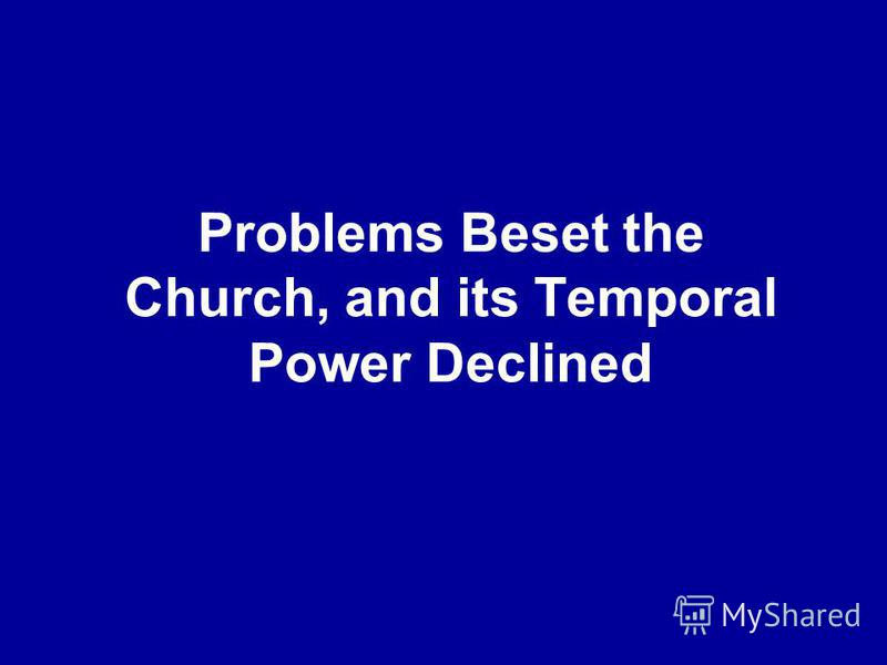 Problems Beset the Church, and its Temporal Power Declined