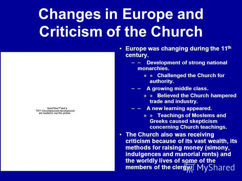 Changes in Europe and Criticism of the Church Europe was changing during the 11 th century. –– Development of strong national monarchies. »» Challenged the Church for authority. –– A growing middle class. »» Believed the Church hampered trade and ind