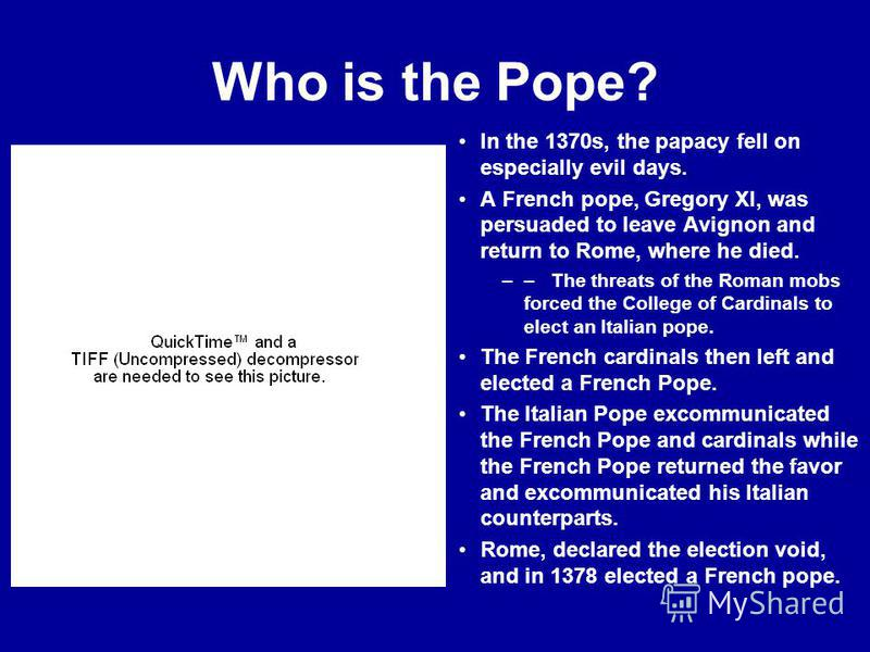 Who is the Pope? In the 1370s, the papacy fell on especially evil days. A French pope, Gregory XI, was persuaded to leave Avignon and return to Rome, where he died. –– The threats of the Roman mobs forced the College of Cardinals to elect an Italian