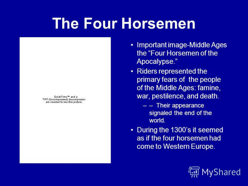 The Four Horsemen Important image-Middle Ages the Four Horsemen of the Apocalypse. Riders represented the primary fears of the people of the Middle Ages: famine, war, pestilence, and death. –– Their appearance signaled the end of the world. During th
