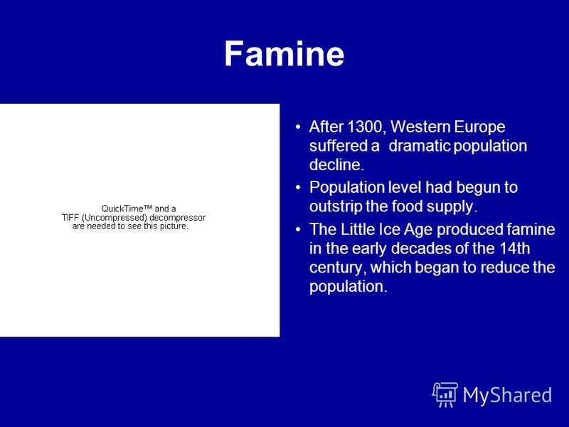 Famine After 1300, Western Europe suffered a dramatic population decline. Population level had begun to outstrip the food supply. The Little Ice Age produced famine in the early decades of the 14th century, which began to reduce the population.