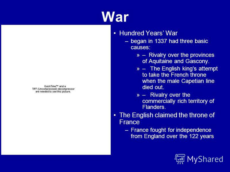 War Hundred Years War –began in 1337 had three basic causes: »– Rivalry over the provinces of Aquitaine and Gascony. »– The English kings attempt to take the French throne when the male Capetian line died out. »– Rivalry over the commercially rich te