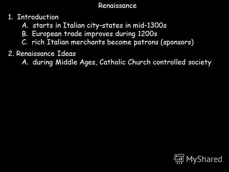 Renaissance 1. Introduction A. starts in Italian city-states in mid-1300s B. European trade improves during 1200s C. rich Italian merchants become patrons (sponsors) 2. Renaissance Ideas A. during Middle Ages, Catholic Church controlled society