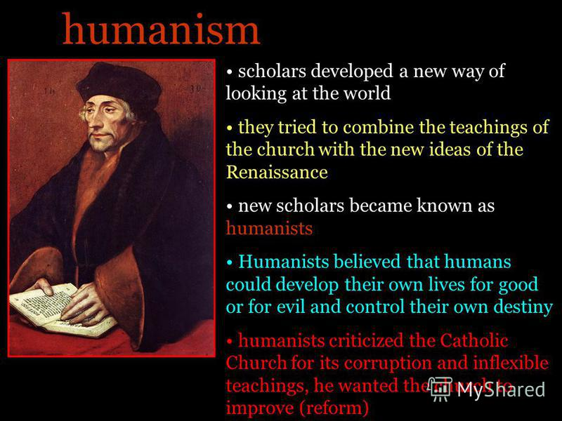 scholars developed a new way of looking at the world they tried to combine the teachings of the church with the new ideas of the Renaissance new scholars became known as humanists Humanists believed that humans could develop their own lives for good
