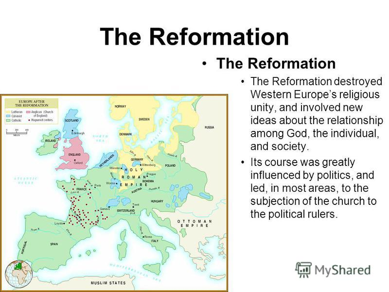 The Reformation The Reformation destroyed Western Europes religious unity, and involved new ideas about the relationship among God, the individual, and society. Its course was greatly influenced by politics, and led, in most areas, to the subjection