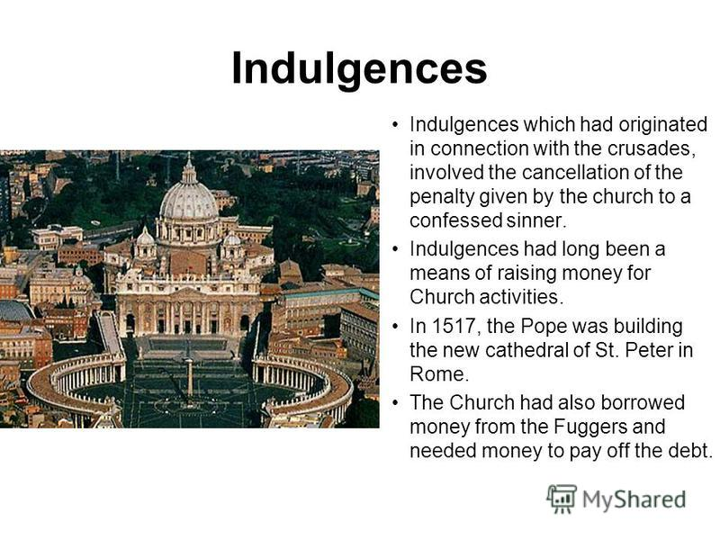Indulgences Indulgences which had originated in connection with the crusades, involved the cancellation of the penalty given by the church to a confessed sinner. Indulgences had long been a means of raising money for Church activities. In 1517, the P