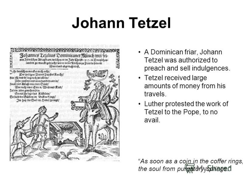 Johann Tetzel A Dominican friar, Johann Tetzel was authorized to preach and sell indulgences. Tetzel received large amounts of money from his travels. Luther protested the work of Tetzel to the Pope, to no avail. As soon as a coin in the coffer rings