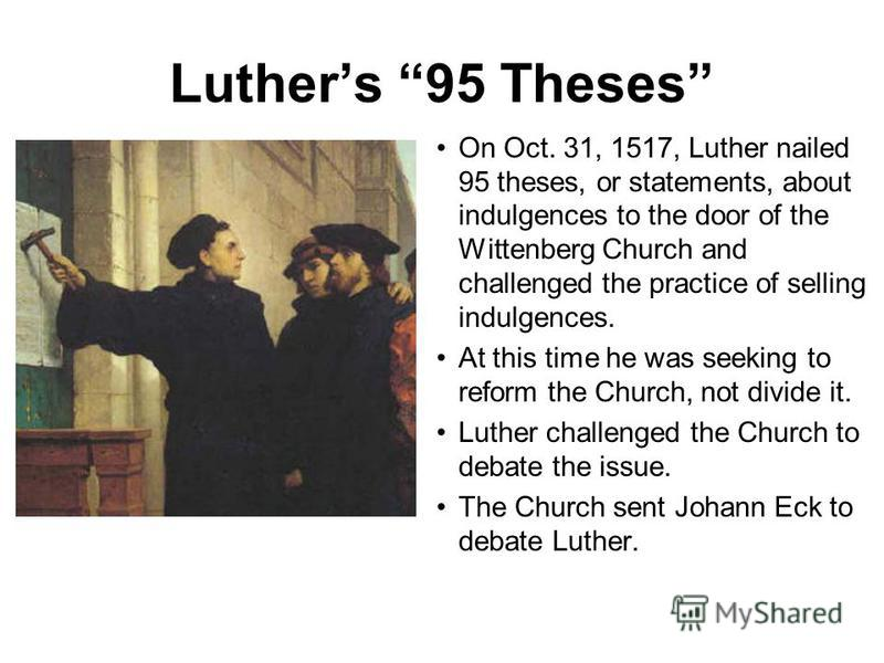 Luthers 95 Theses On Oct. 31, 1517, Luther nailed 95 theses, or statements, about indulgences to the door of the Wittenberg Church and challenged the practice of selling indulgences. At this time he was seeking to reform the Church, not divide it. Lu