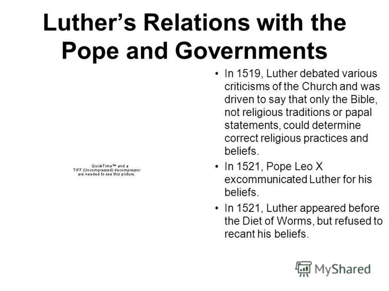 Luthers Relations with the Pope and Governments In 1519, Luther debated various criticisms of the Church and was driven to say that only the Bible, not religious traditions or papal statements, could determine correct religious practices and beliefs.