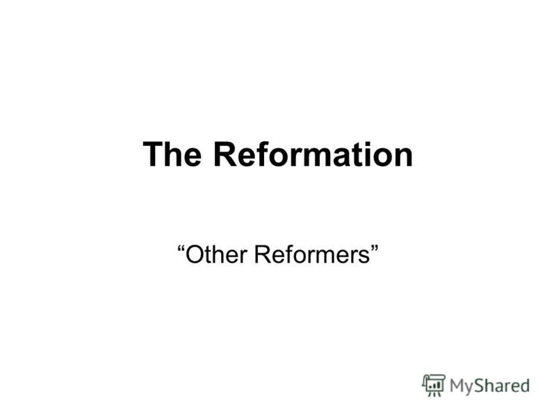 The Reformation Other Reformers