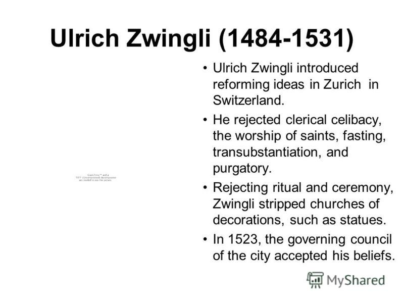Ulrich Zwingli (1484-1531) Ulrich Zwingli introduced reforming ideas in Zurich in Switzerland. He rejected clerical celibacy, the worship of saints, fasting, transubstantiation, and purgatory. Rejecting ritual and ceremony, Zwingli stripped churches
