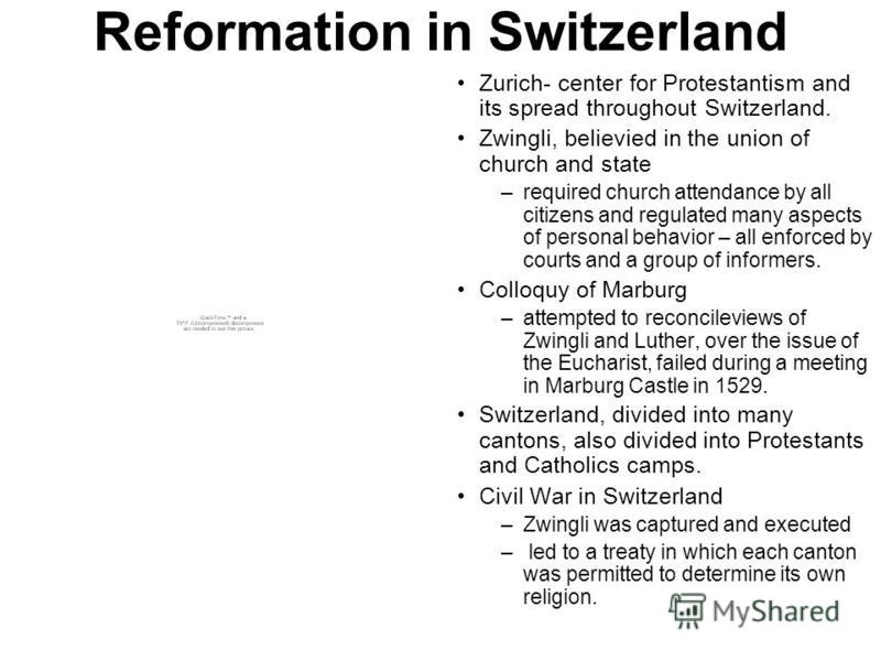 Reformation in Switzerland Zurich- center for Protestantism and its spread throughout Switzerland. Zwingli, believied in the union of church and state –required church attendance by all citizens and regulated many aspects of personal behavior – all e