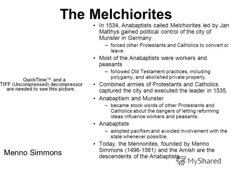 The Melchiorites In 1534, Anabaptists called Melchiorites led by Jan Matthys gained political control of the city of Munster in Germany –forced other Protestants and Catholics to convert or leave. Most of the Anabaptists were workers and peasants –fo