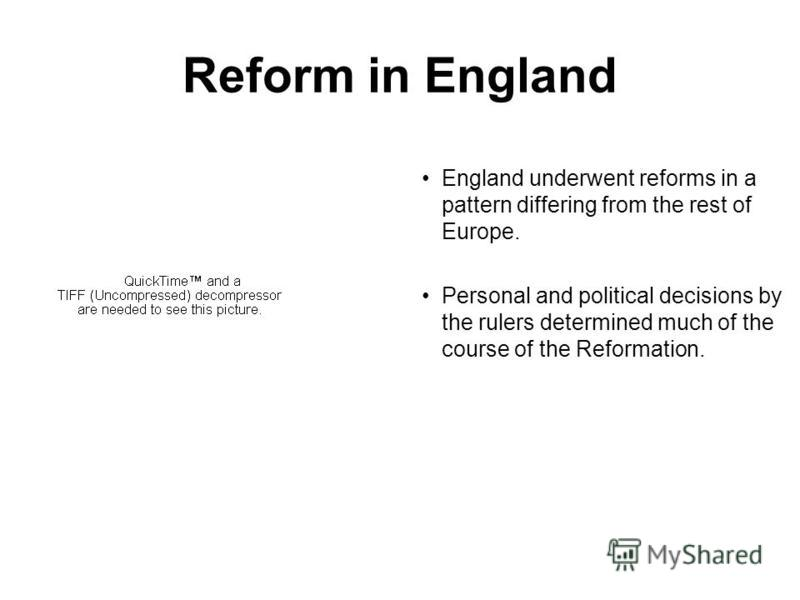 Reform in England England underwent reforms in a pattern differing from the rest of Europe. Personal and political decisions by the rulers determined much of the course of the Reformation.