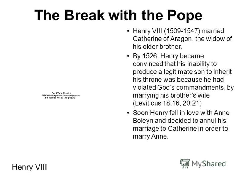 The Break with the Pope Henry VIII (1509-1547) married Catherine of Aragon, the widow of his older brother. By 1526, Henry became convinced that his inability to produce a legitimate son to inherit his throne was because he had violated Gods commandm