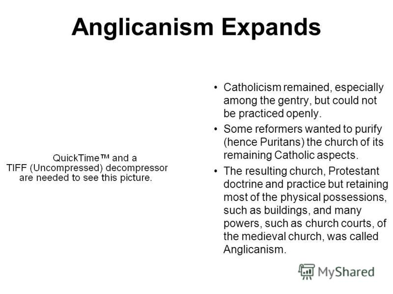 Anglicanism Expands Catholicism remained, especially among the gentry, but could not be practiced openly. Some reformers wanted to purify (hence Puritans) the church of its remaining Catholic aspects. The resulting church, Protestant doctrine and pra