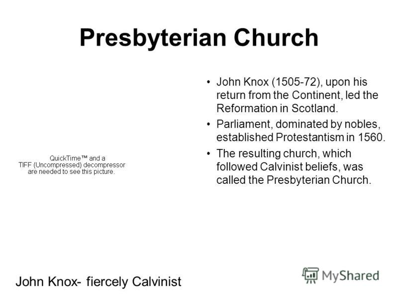 Presbyterian Church John Knox (1505-72), upon his return from the Continent, led the Reformation in Scotland. Parliament, dominated by nobles, established Protestantism in 1560. The resulting church, which followed Calvinist beliefs, was called the P