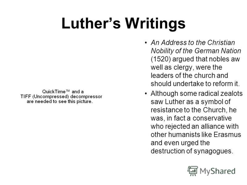 Luthers Writings An Address to the Christian Nobility of the German Nation (1520) argued that nobles aw well as clergy, were the leaders of the church and should undertake to reform it. Although some radical zealots saw Luther as a symbol of resistan