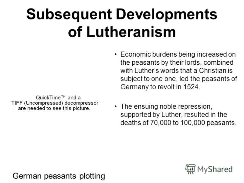 Subsequent Developments of Lutheranism Economic burdens being increased on the peasants by their lords, combined with Luthers words that a Christian is subject to one one, led the peasants of Germany to revolt in 1524. The ensuing noble repression, s