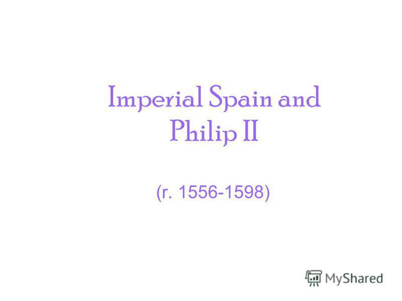 Imperial Spain and Philip II (r. 1556-1598)
