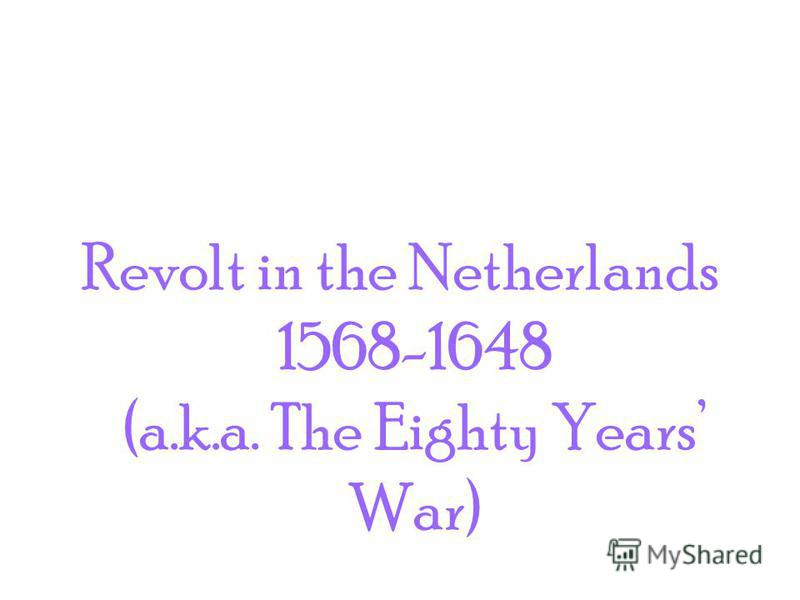 Revolt in the Netherlands 1568-1648 (a.k.a. The Eighty Years War)