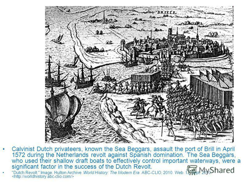 Calvinist Dutch privateers, known the Sea Beggars, assault the port of Brill in April 1572 during the Netherlands revolt against Spanish domination. The Sea Beggars, who used their shallow draft boats to effectively control important waterways, were