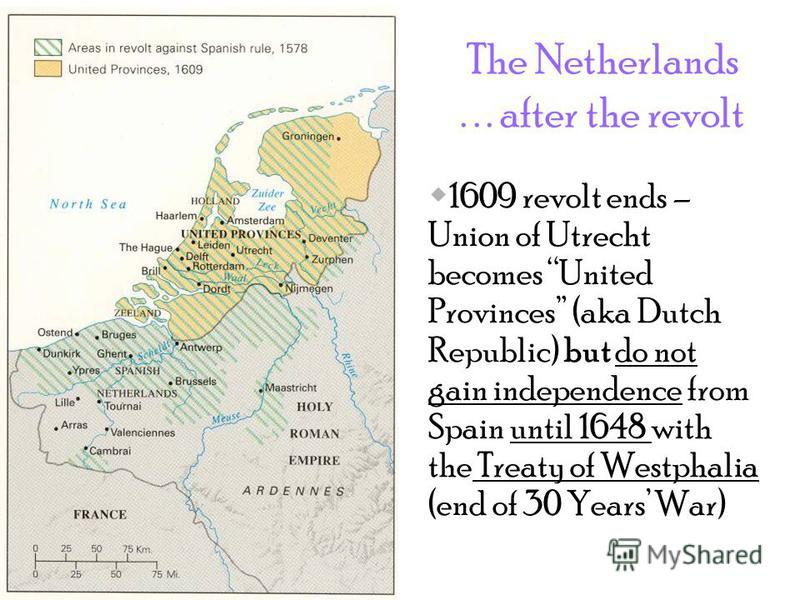 The Netherlands... after the revolt 1609 revolt ends – Union of Utrecht becomes United Provinces (aka Dutch Republic) but do not gain independence from Spain until 1648 with the Treaty of Westphalia (end of 30 Years War)
