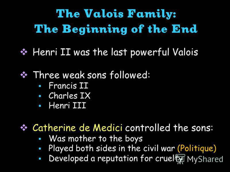 The Valois Family: The Beginning of the End Henri II was the last powerful Valois Three weak sons followed: Francis II Charles IX Henri III Catherine de Medici controlled the sons: Was mother to the boys Played both sides in the civil war (Politique)
