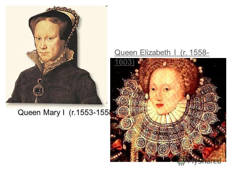 Queen Elizabeth I (r. 1558- 1603) Queen Mary I (r.1553-1558)