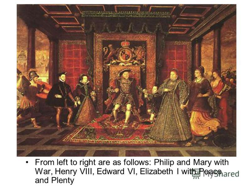 From left to right are as follows: Philip and Mary with War, Henry VIII, Edward VI, Elizabeth I with Peace and PlentyFrom left to right are as follows: Philip and Mary with War, Henry VIII, Edward VI, Elizabeth I with Peace and Plenty