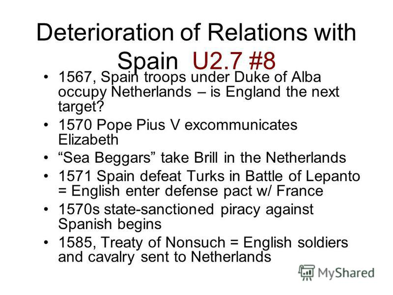 Deterioration of Relations with Spain U2.7 #8 1567, Spain troops under Duke of Alba occupy Netherlands – is England the next target?1567, Spain troops under Duke of Alba occupy Netherlands – is England the next target? 1570 Pope Pius V excommunicates