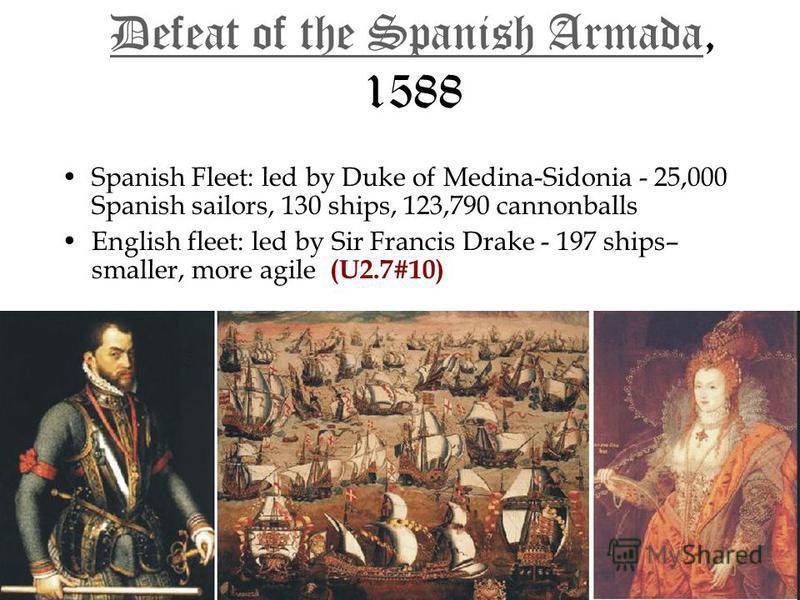 Defeat of the Spanish ArmadaDefeat of the Spanish Armada, 1588 Defeat of the Spanish Armada Spanish Fleet: led by Duke of Medina-Sidonia - 25,000 Spanish sailors, 130 ships, 123,790 cannonballsSpanish Fleet: led by Duke of Medina-Sidonia - 25,000 Spa