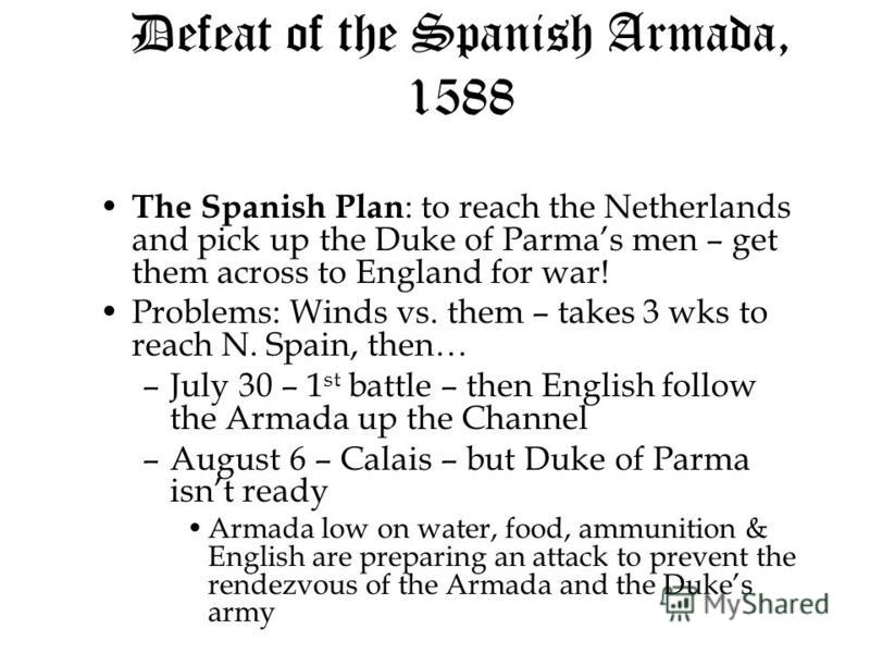 Defeat of the Spanish Armada, 1588 The Spanish Plan : to reach the Netherlands and pick up the Duke of Parmas men – get them across to England for war! The Spanish Plan : to reach the Netherlands and pick up the Duke of Parmas men – get them across t