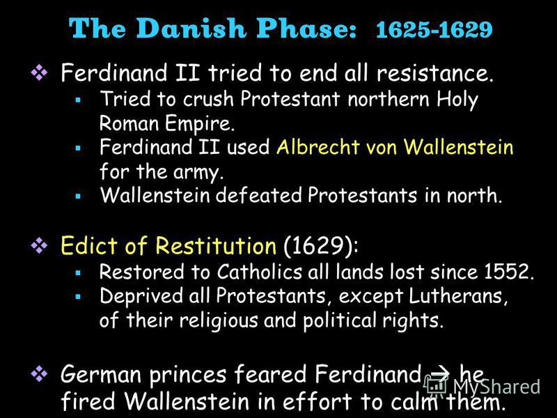 Ferdinand II tried to end all resistance. Tried to crush Protestant northern Holy Roman Empire. Ferdinand II used Albrecht von Wallenstein for the army. Wallenstein defeated Protestants in north. Edict of Restitution (1629): Restored to Catholics all