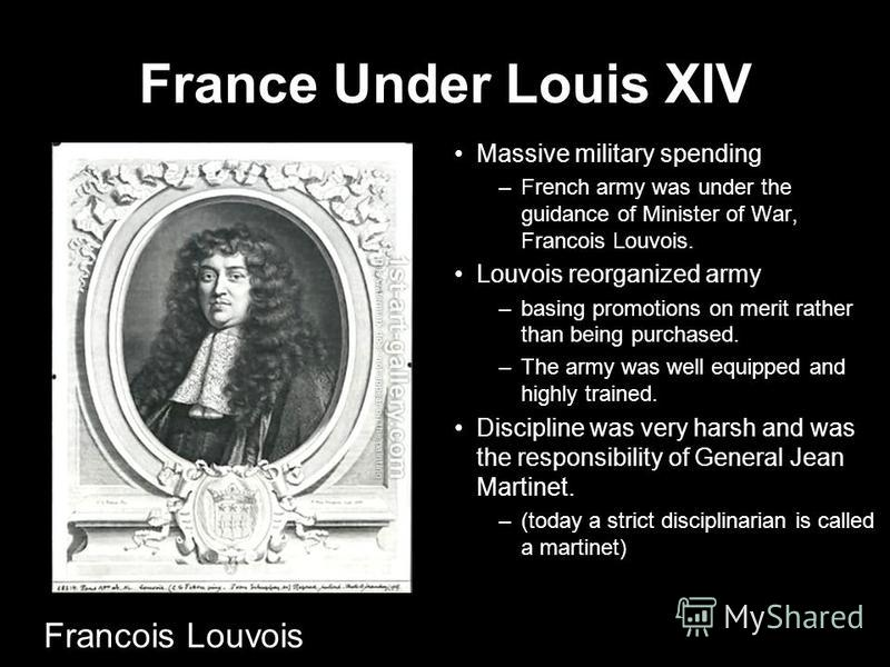 France Under Louis XIV Massive military spending –French army was under the guidance of Minister of War, Francois Louvois. Louvois reorganized army –basing promotions on merit rather than being purchased. –The army was well equipped and highly traine