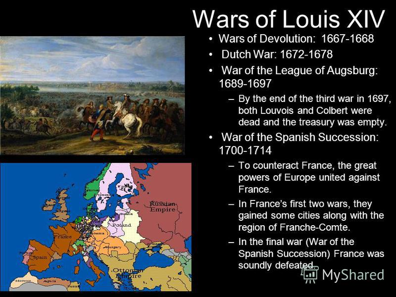 Wars of Louis XIV Wars of Devolution: 1667-1668 Dutch War: 1672-1678 War of the League of Augsburg: 1689-1697 –By the end of the third war in 1697, both Louvois and Colbert were dead and the treasury was empty. War of the Spanish Succession: 1700-171