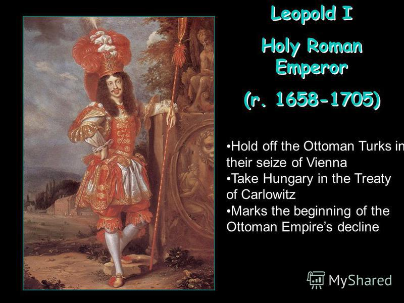 Leopold I Holy Roman Emperor (r. 1658-1705) Leopold I Holy Roman Emperor (r. 1658-1705) Hold off the Ottoman Turks in their seize of Vienna Take Hungary in the Treaty of Carlowitz Marks the beginning of the Ottoman Empires decline