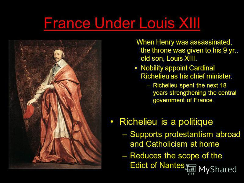 France Under Louis XIII When Henry was assassinated, the throne was given to his 9 yr.. old son, Louis XIII. Nobility appoint Cardinal Richelieu as his chief minister. –Richelieu spent the next 18 years strengthening the central government of France.