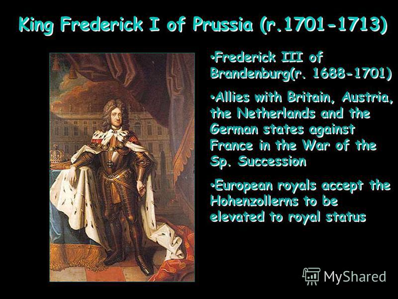 King Frederick I of Prussia (r.1701-1713) Frederick III of Brandenburg(r. 1688-1701) Allies with Britain, Austria, the Netherlands and the German states against France in the War of the Sp. Succession European royals accept the Hohenzollerns to be el
