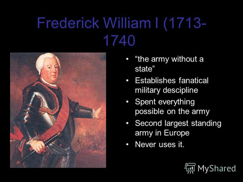 Frederick William I (1713- 1740) the army without a state Establishes fanatical military descipline Spent everything possible on the army Second largest standing army in Europe Never uses it.