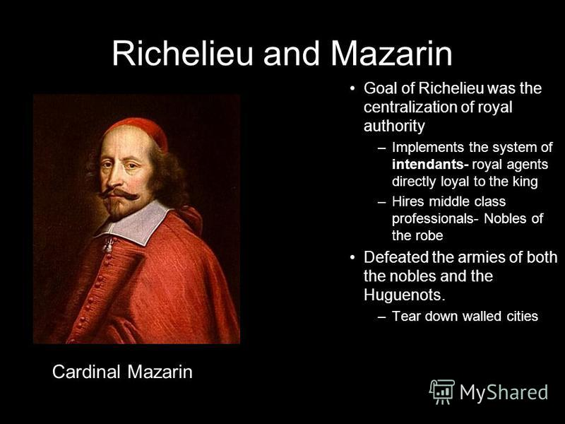 Richelieu and Mazarin Goal of Richelieu was the centralization of royal authority –Implements the system of intendants- royal agents directly loyal to the king –Hires middle class professionals- Nobles of the robe Defeated the armies of both the nobl